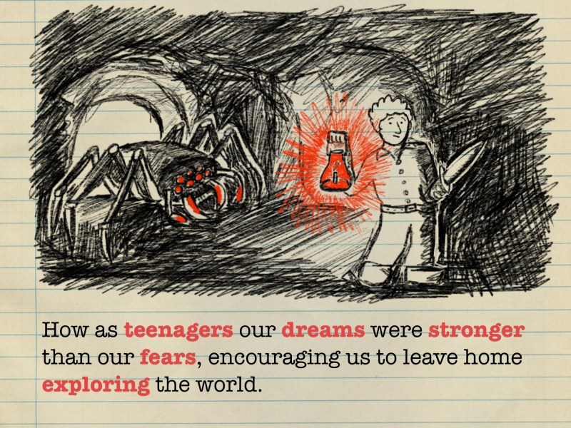How as teenagers our dreams were stronger than our fears, encouraging us to leave home exploring the world.