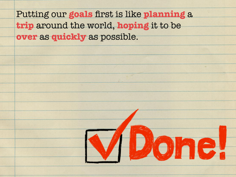 Putting our goals first is like planning a trip around the world, hoping it to be over as quickly as possible.