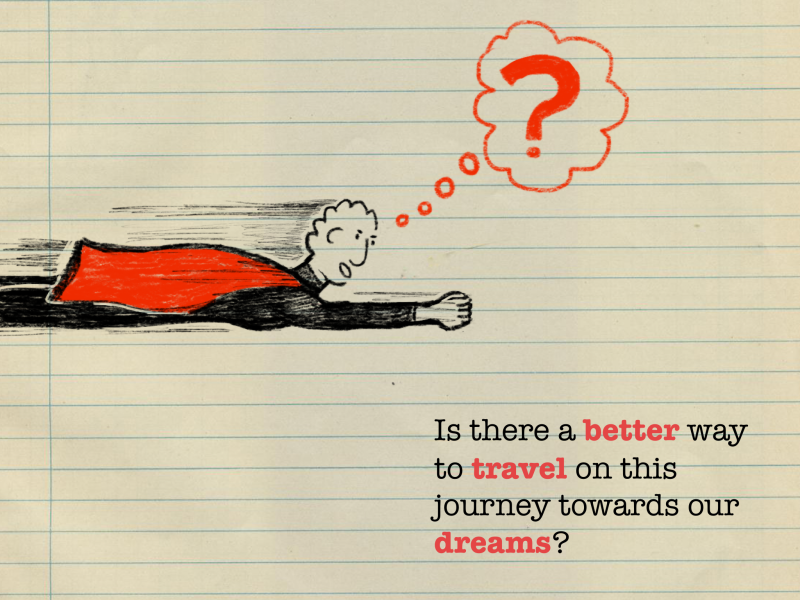 Is there a better way to travel on this journey towards our dreams?